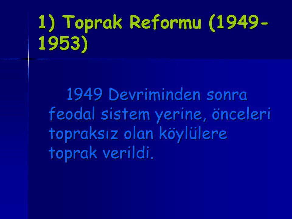 1) Toprak Reformu (1949- 1953) 1949 Devriminden sonra feodal sistem yerine, önceleri topraksız olan köylülere toprak verildi.