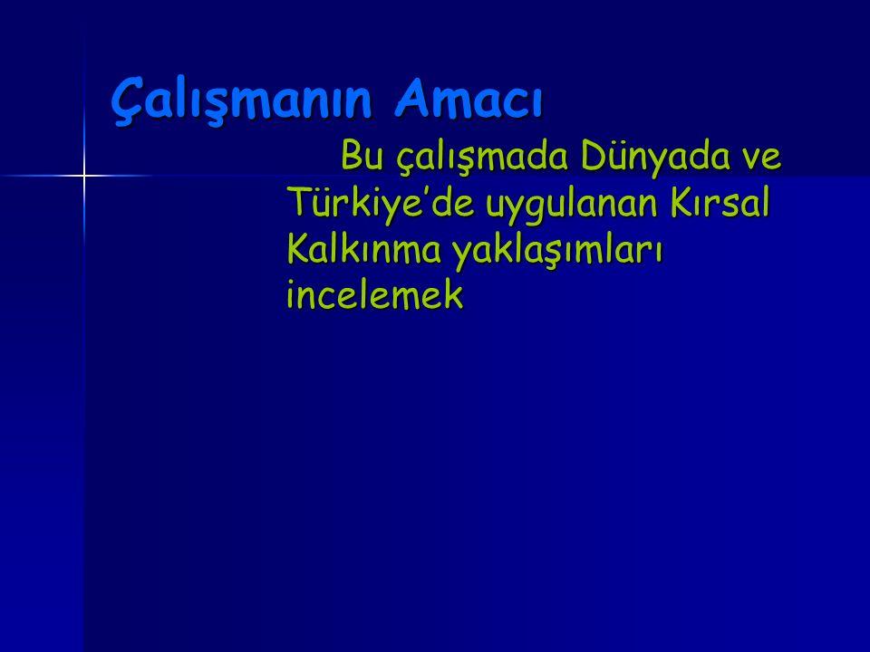 Çalışmanın Amacı Bu çalışmada Dünyada ve Türkiye'de uygulanan Kırsal Kalkınma yaklaşımları incelemek