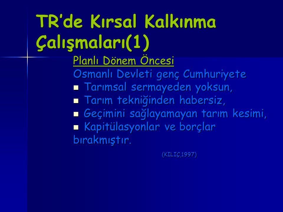 TR'de Kırsal Kalkınma Çalışmaları(1) Planlı Dönem Öncesi Osmanlı Devleti genç Cumhuriyete Tarımsal sermayeden yoksun, Tarımsal sermayeden yoksun, Tarı