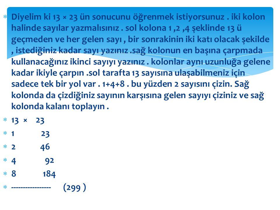 Diyelim ki 13 × 23 ün sonucunu öğrenmek istiyorsunuz. iki kolon halinde sayılar yazmalısınız. sol kolona 1,2,4 şeklinde 13 ü geçmeden ve her gelen s
