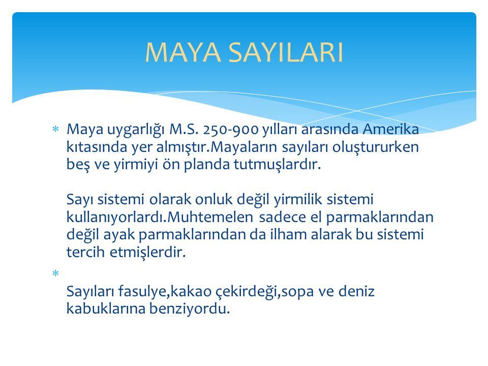  Maya uygarlığı M.S. 250-900 yılları arasında Amerika kıtasında yer almıştır.Mayaların sayıları oluştururken beş ve yirmiyi ön planda tutmuşlardır. S
