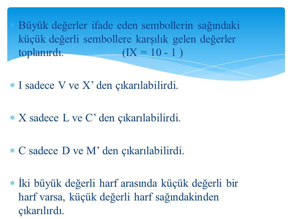  Büyük değerler ifade eden sembollerin sağındaki küçük değerli sembollere karşılık gelen değerler toplanırdı. (IX = 10 - 1 )  I sadece V ve X' den ç