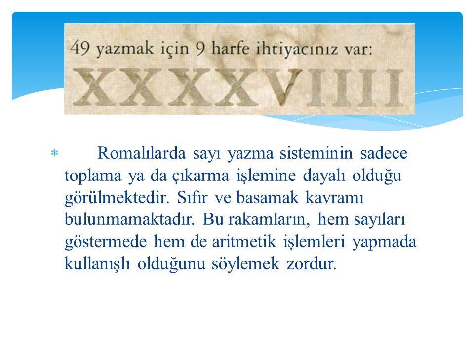  Romalılarda sayı yazma sisteminin sadece toplama ya da çıkarma işlemine dayalı olduğu görülmektedir. Sıfır ve basamak kavramı bulunmamaktadır. Bu ra