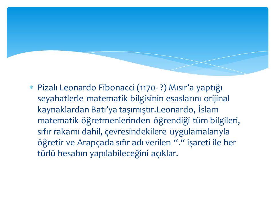  Pizalı Leonardo Fibonacci (1170- ?) Mısır'a yaptığı seyahatlerle matematik bilgisinin esaslarını orijinal kaynaklardan Batı'ya taşımıştır.Leonardo,