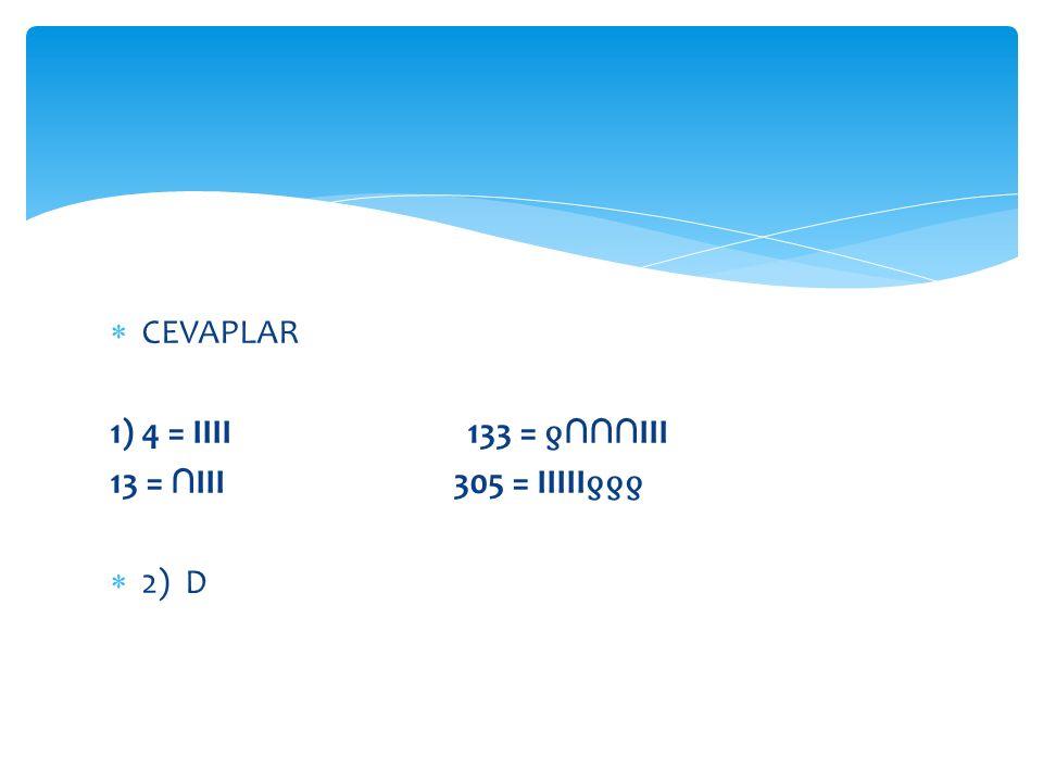  CEVAPLAR 1) 4 = IIII 133 = ƍ ∩∩∩ III 13 = ∩ III 305 = IIIII ƍƍƍ  2) D