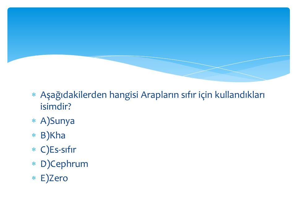  Aşağıdakilerden hangisi Arapların sıfır için kullandıkları isimdir?  A)Sunya  B)Kha  C)Es-sıfır  D)Cephrum  E)Zero