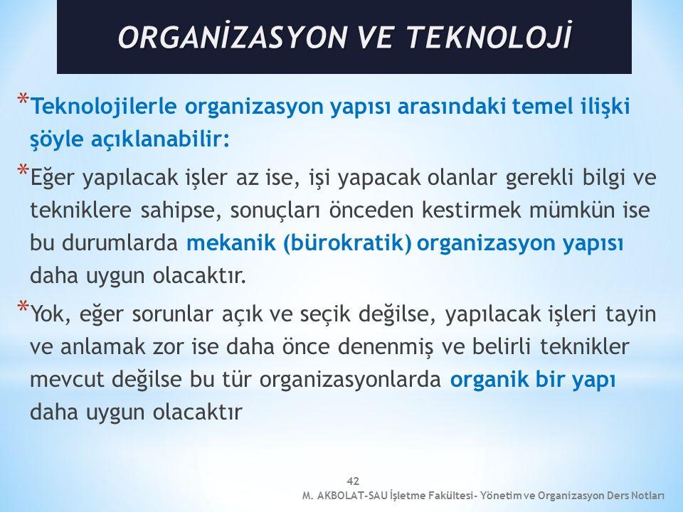 42 * Teknolojilerle organizasyon yapısı arasındaki temel ilişki şöyle açıklanabilir: * Eğer yapılacak işler az ise, işi yapacak olanlar gerekli bilgi ve tekniklere sahipse, sonuçları önceden kestirmek mümkün ise bu durumlarda mekanik (bürokratik) organizasyon yapısı daha uygun olacaktır.