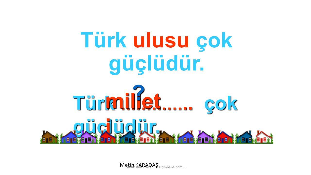 Türk ulusu çok güçlüdür.Türk ………….. çok güçlüdür.