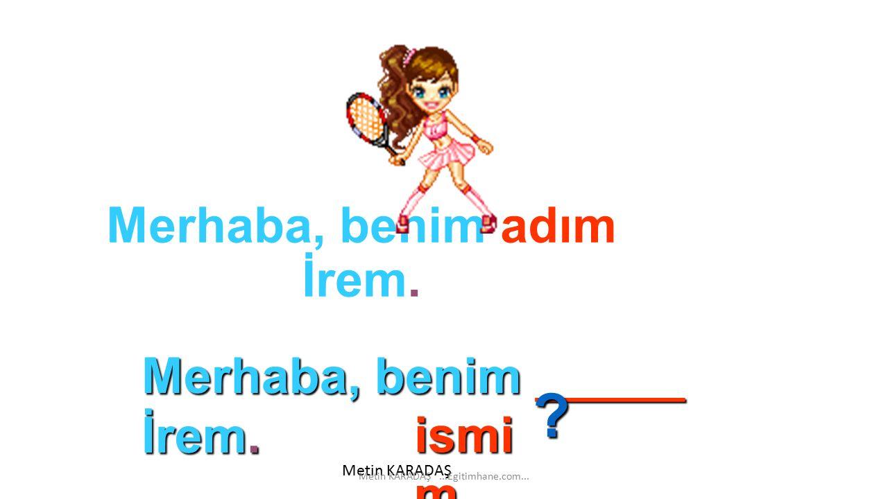 Merhaba, benim adım İrem.ismi m Merhaba, benim ______ İrem.