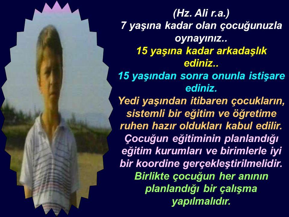 (Hz. Ali r.a.) 7 yaşına kadar olan çocuğunuzla oynayınız.. 15 yaşına kadar arkadaşlık ediniz.. 15 yaşından sonra onunla istişare ediniz. Yedi yaşından