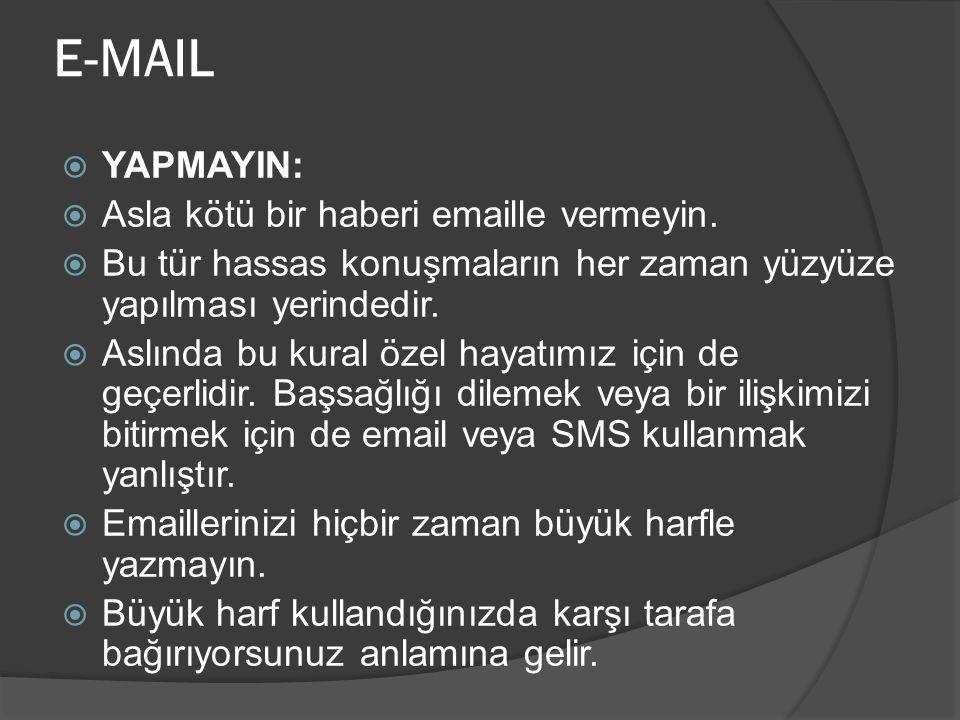 E-MAIL  YAPMAYIN:  Asla kötü bir haberi emaille vermeyin.  Bu tür hassas konuşmaların her zaman yüzyüze yapılması yerindedir.  Aslında bu kural öz