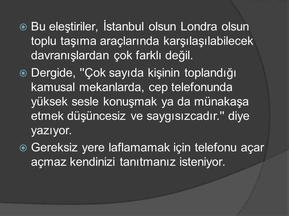  Bu eleştiriler, İstanbul olsun Londra olsun toplu taşıma araçlarında karşılaşılabilecek davranışlardan çok farklı değil.  Dergide, ''Çok sayıda kiş
