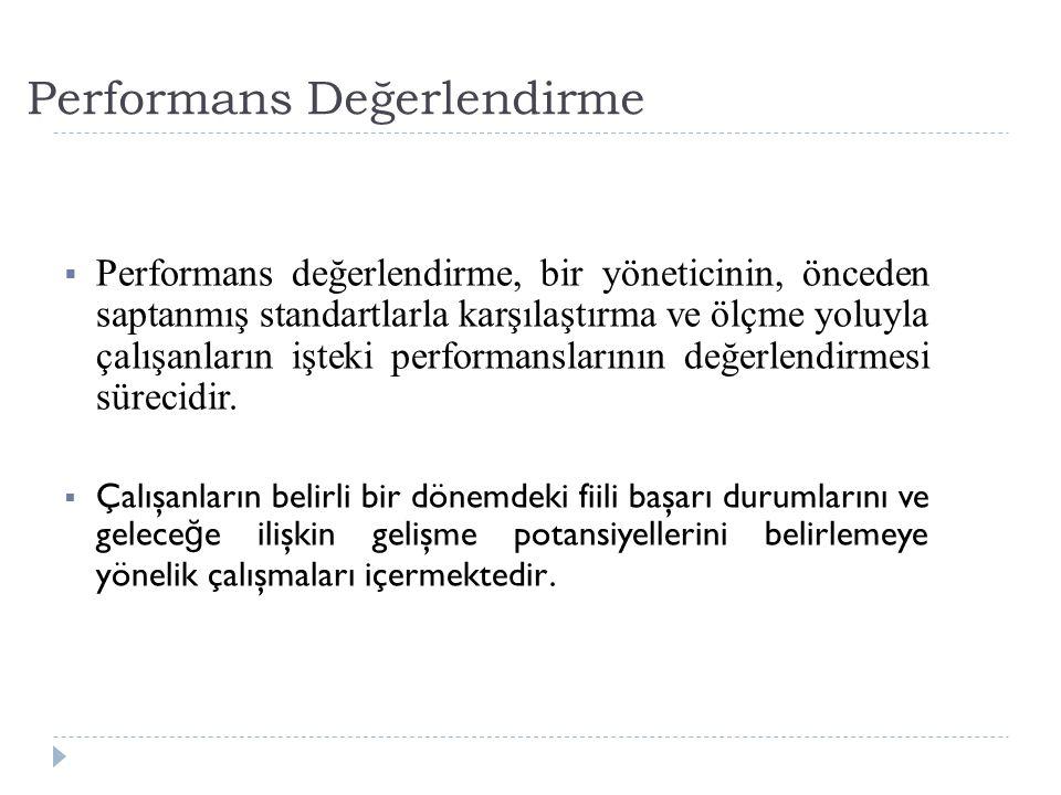 Performans Değerlendirme  Performans değerlendirme, bir yöneticinin, önceden saptanmış standartlarla karşılaştırma ve ölçme yoluyla çalışanların işteki performanslarının değerlendirmesi sürecidir.