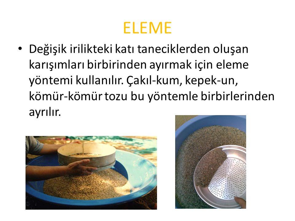ELEME Değişik irilikteki katı taneciklerden oluşan karışımları birbirinden ayırmak için eleme yöntemi kullanılır.