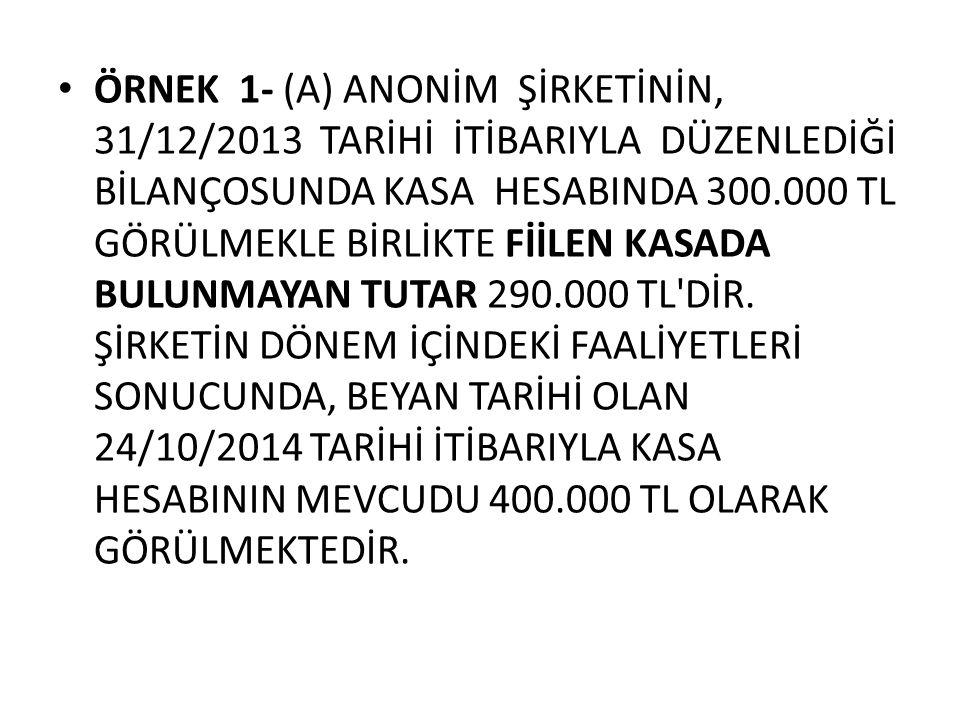 ÖRNEK 1- (A) ANONİM ŞİRKETİNİN, 31/12/2013 TARİHİ İTİBARIYLA DÜZENLEDİĞİ BİLANÇOSUNDA KASA HESABINDA 300.000 TL GÖRÜLMEKLE BİRLİKTE FİİLEN KASADA BULU