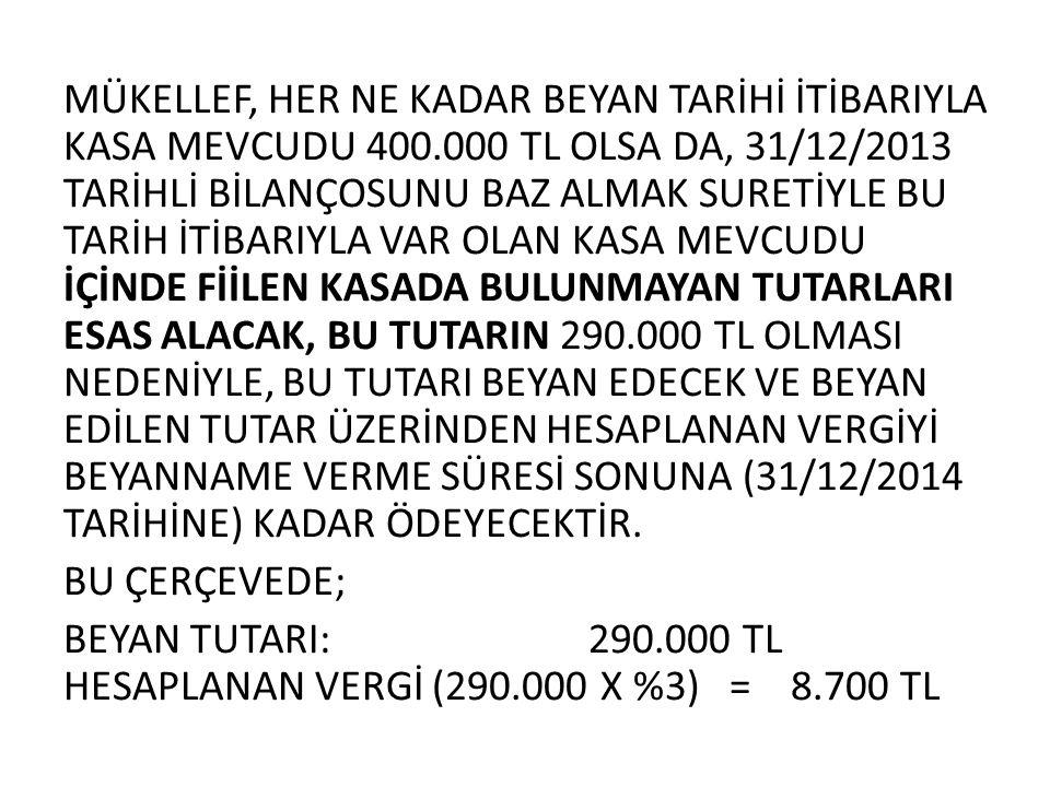MÜKELLEF, HER NE KADAR BEYAN TARİHİ İTİBARIYLA KASA MEVCUDU 400.000 TL OLSA DA, 31/12/2013 TARİHLİ BİLANÇOSUNU BAZ ALMAK SURETİYLE BU TARİH İTİBARIYLA VAR OLAN KASA MEVCUDU İÇİNDE FİİLEN KASADA BULUNMAYAN TUTARLARI ESAS ALACAK, BU TUTARIN 290.000 TL OLMASI NEDENİYLE, BU TUTARI BEYAN EDECEK VE BEYAN EDİLEN TUTAR ÜZERİNDEN HESAPLANAN VERGİYİ BEYANNAME VERME SÜRESİ SONUNA (31/12/2014 TARİHİNE) KADAR ÖDEYECEKTİR.