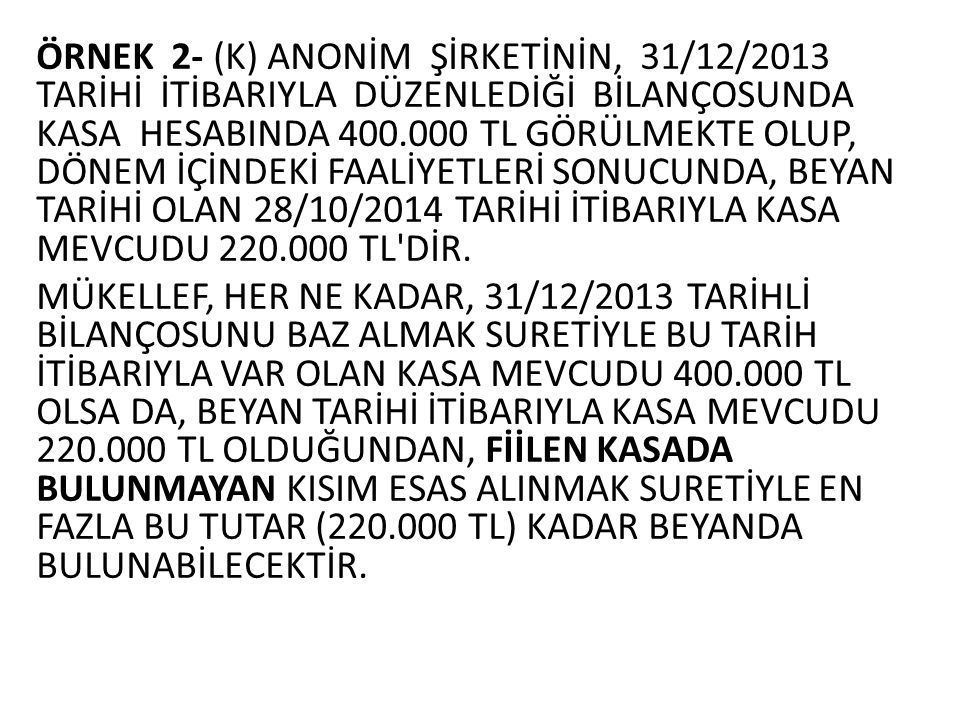 ÖRNEK 2- (K) ANONİM ŞİRKETİNİN, 31/12/2013 TARİHİ İTİBARIYLA DÜZENLEDİĞİ BİLANÇOSUNDA KASA HESABINDA 400.000 TL GÖRÜLMEKTE OLUP, DÖNEM İÇİNDEKİ FAALİYETLERİ SONUCUNDA, BEYAN TARİHİ OLAN 28/10/2014 TARİHİ İTİBARIYLA KASA MEVCUDU 220.000 TL DİR.