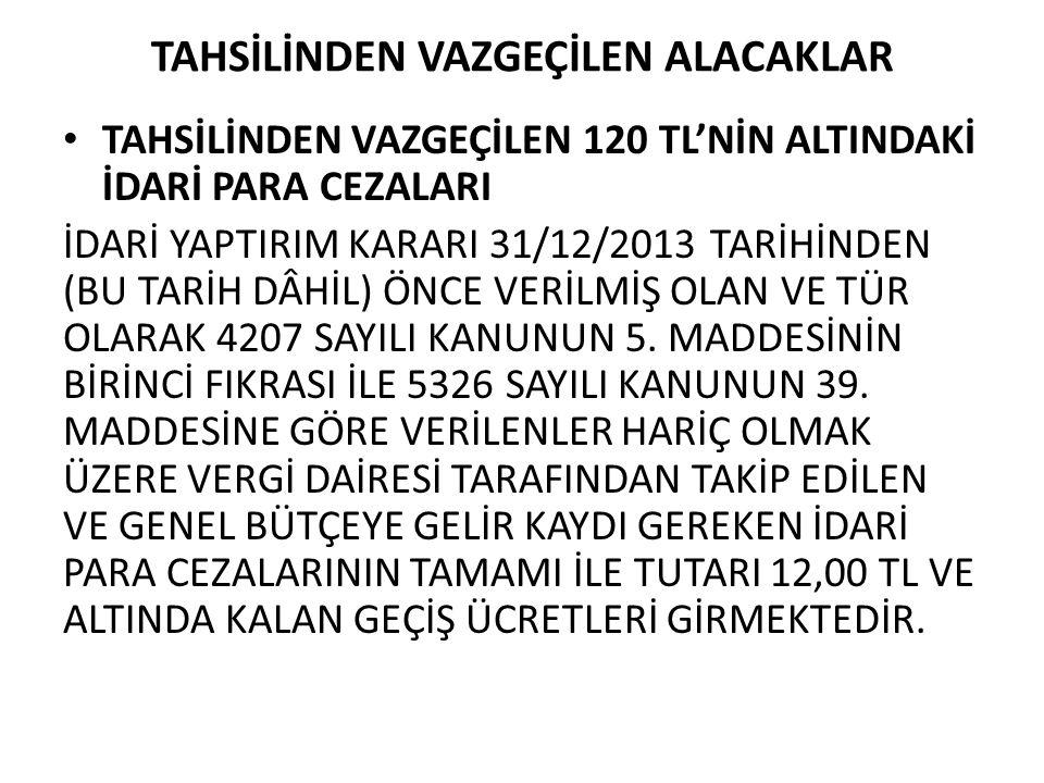 TAHSİLİNDEN VAZGEÇİLEN ALACAKLAR TAHSİLİNDEN VAZGEÇİLEN 120 TL'NİN ALTINDAKİ İDARİ PARA CEZALARI İDARİ YAPTIRIM KARARI 31/12/2013 TARİHİNDEN (BU TARİH DÂHİL) ÖNCE VERİLMİŞ OLAN VE TÜR OLARAK 4207 SAYILI KANUNUN 5.