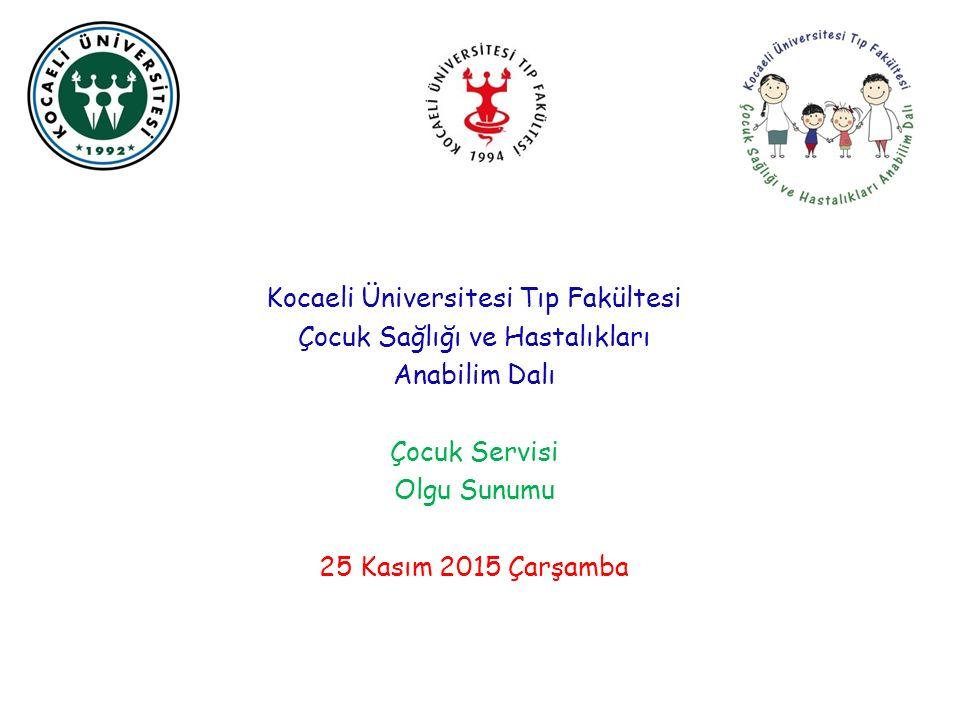 Kocaeli Üniversitesi Tıp Fakültesi Çocuk Sağlığı ve Hastalıkları Anabilim Dalı Çocuk Servisi Olgu Sunumu 25 Kasım 2015 Çarşamba