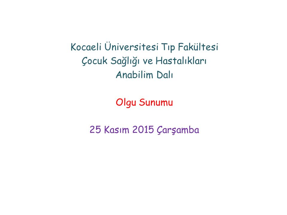 Kocaeli Üniversitesi Tıp Fakültesi Çocuk Sağlığı ve Hastalıkları Anabilim Dalı Olgu Sunumu 25 Kasım 2015 Çarşamba