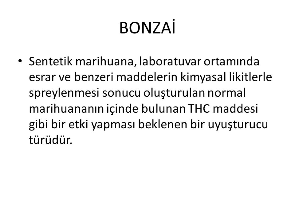 BONZAİ Sentetik marihuana, laboratuvar ortamında esrar ve benzeri maddelerin kimyasal likitlerle spreylenmesi sonucu oluşturulan normal marihuananın içinde bulunan THC maddesi gibi bir etki yapması beklenen bir uyuşturucu türüdür.