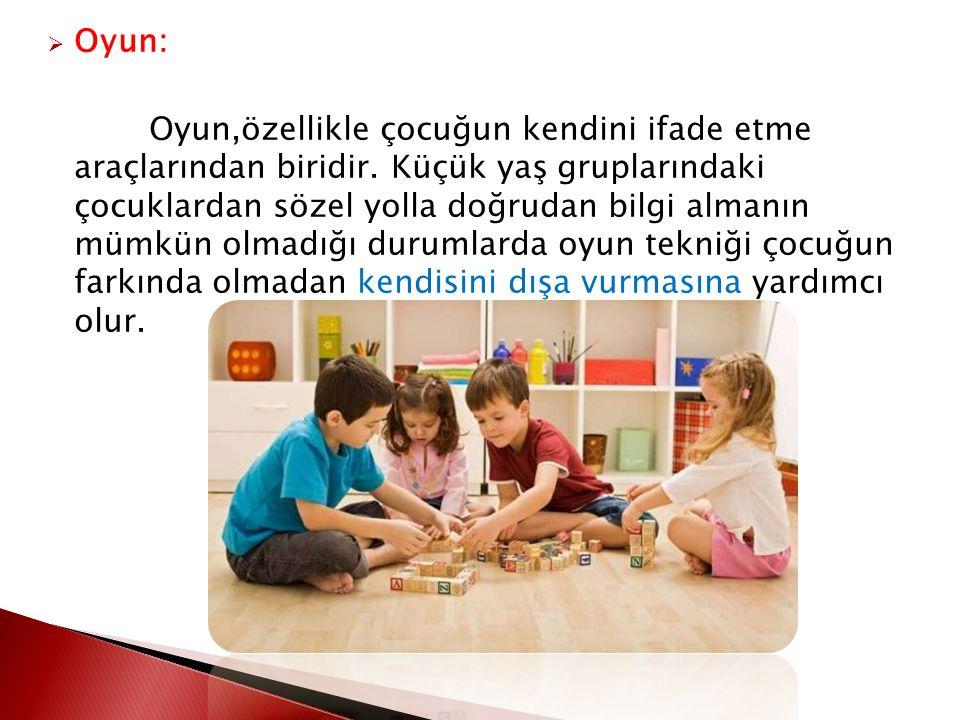  Oyun: Oyun,özellikle çocuğun kendini ifade etme araçlarından biridir. Küçük yaş gruplarındaki çocuklardan sözel yolla doğrudan bilgi almanın mümkün