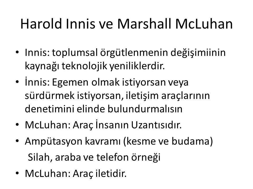 Harold Innis ve Marshall McLuhan Innis: toplumsal örgütlenmenin değişimiinin kaynağı teknolojik yeniliklerdir. İnnis: Egemen olmak istiyorsan veya sür
