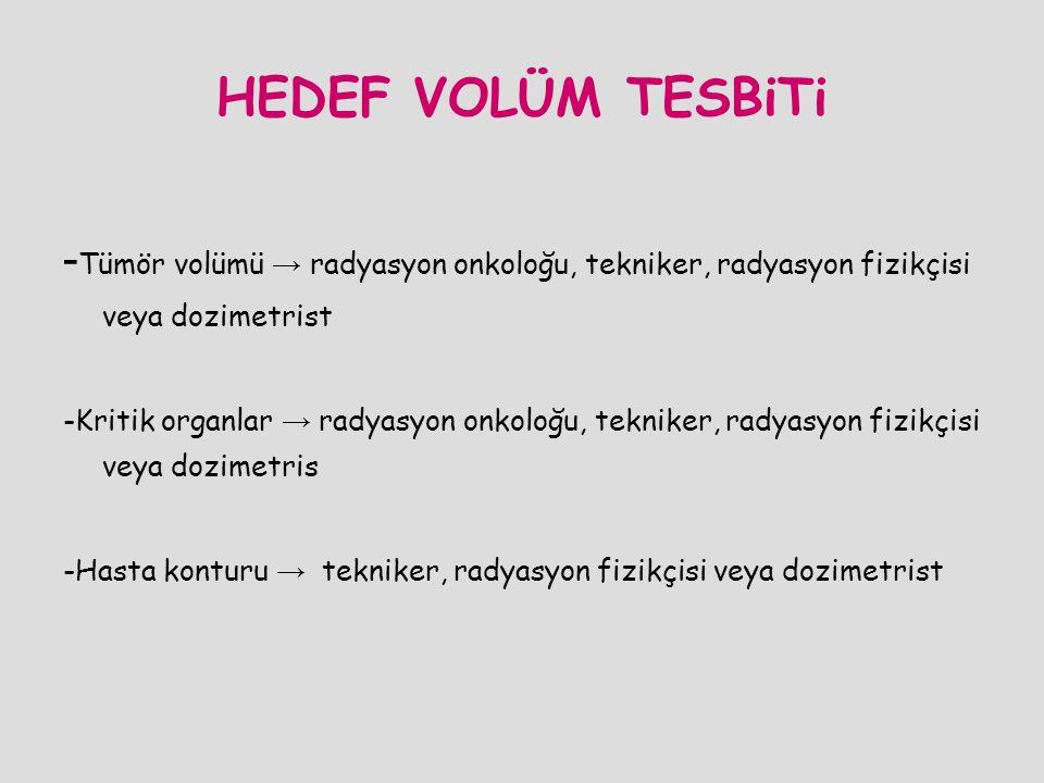 HEDEF VOLÜM TESBiTi - Tümör volümü → radyasyon onkoloğu, tekniker, radyasyon fizikçisi veya dozimetrist -Kritik organlar → radyasyon onkoloğu, teknike