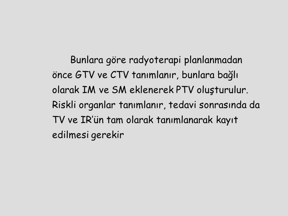 Bunlara göre radyoterapi planlanmadan önce GTV ve CTV tanımlanır, bunlara bağlı olarak IM ve SM eklenerek PTV oluşturulur. Riskli organlar tanımlanır,