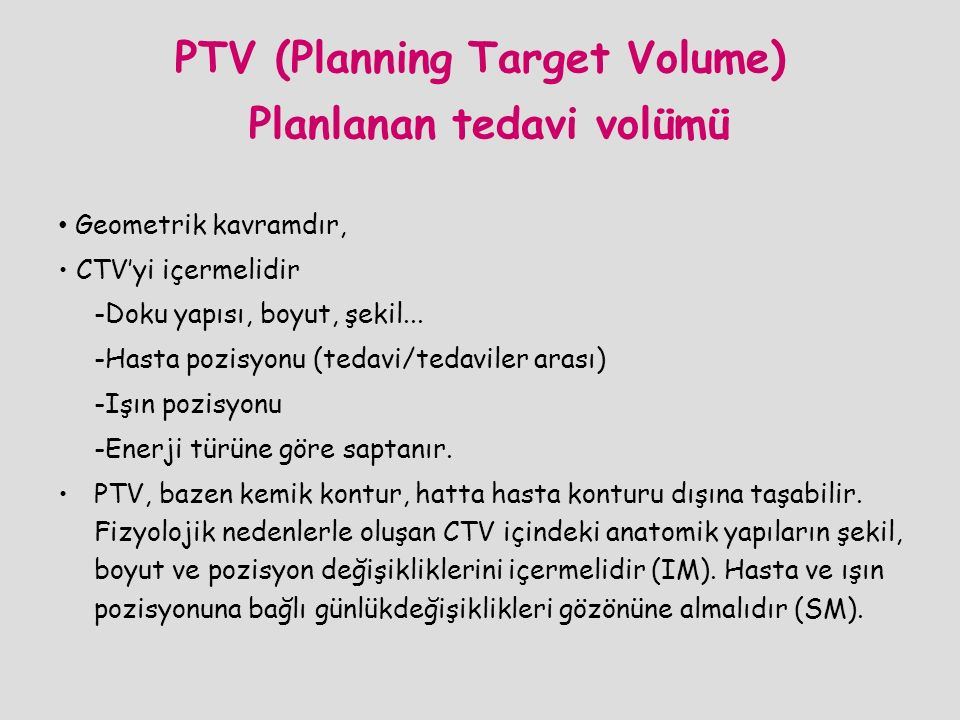 PTV (Planning Target Volume) Planlanan tedavi volümü Geometrik kavramdır, CTV'yi içermelidir -Doku yapısı, boyut, şekil... -Hasta pozisyonu (tedavi/te