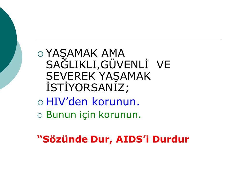 """ YAŞAMAK AMA SAĞLIKLI,GÜVENLİ VE SEVEREK YAŞAMAK İSTİYORSANIZ;  HIV'den korunun.  Bunun için korunun. """"Sözünde Dur, AIDS'i Durdur"""