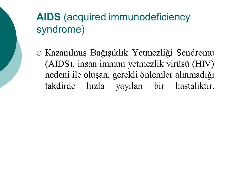 AIDS (acquired immunodeficiency syndrome)  Kazanılmış Bağışıklık Yetmezliği Sendromu (AIDS), insan immun yetmezlik virüsü (HIV) nedeni ile oluşan, ge