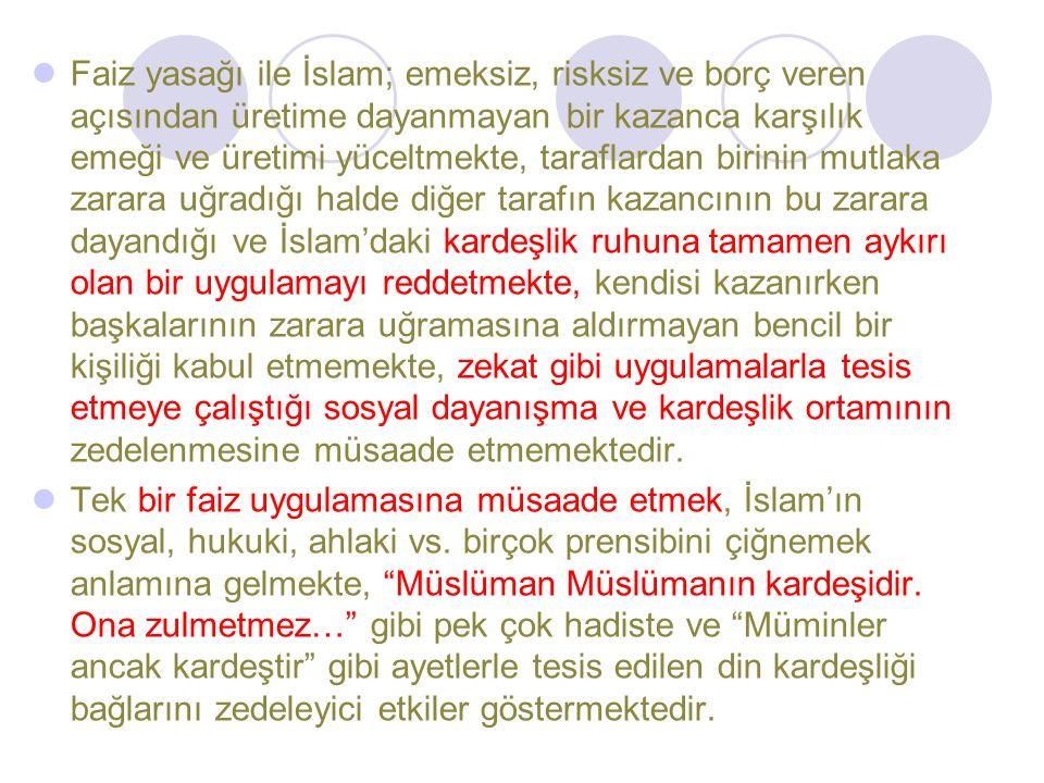 Faiz yasağı ile İslam; emeksiz, risksiz ve borç veren açısından üretime dayanmayan bir kazanca karşılık emeği ve üretimi yüceltmekte, taraflardan birinin mutlaka zarara uğradığı halde diğer tarafın kazancının bu zarara dayandığı ve İslam'daki kardeşlik ruhuna tamamen aykırı olan bir uygulamayı reddetmekte, kendisi kazanırken başkalarının zarara uğramasına aldırmayan bencil bir kişiliği kabul etmemekte, zekat gibi uygulamalarla tesis etmeye çalıştığı sosyal dayanışma ve kardeşlik ortamının zedelenmesine müsaade etmemektedir.
