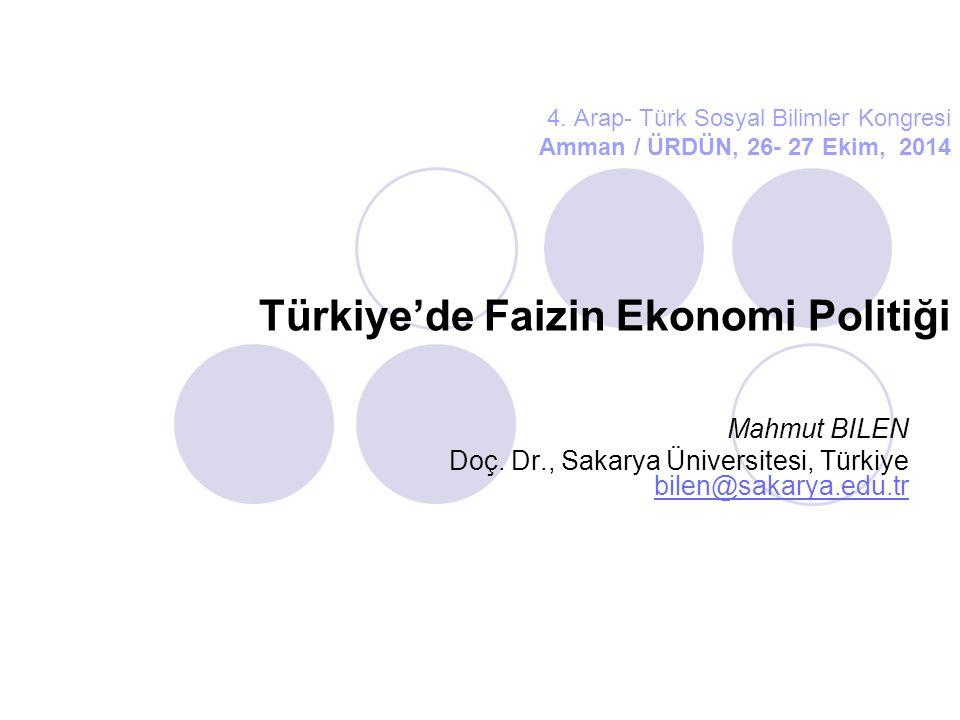 4. Arap- Türk Sosyal Bilimler Kongresi Amman / ÜRDÜN, 26- 27 Ekim, 2014 Türkiye'de Faizin Ekonomi Politiği Mahmut BILEN Doç. Dr., Sakarya Üniversitesi