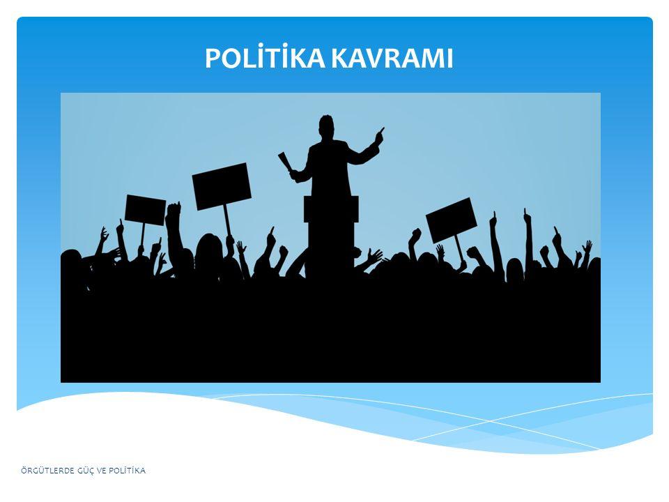 POLİTİKA KAVRAMI ÖRGÜTLERDE GÜÇ VE POLİTİKA