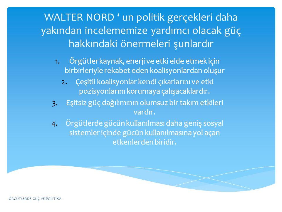 WALTER NORD ' un politik gerçekleri daha yakından incelememize yardımcı olacak güç hakkındaki önermeleri şunlardır 1.Örgütler kaynak, enerji ve etki e