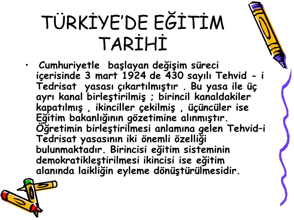 TÜRKİYE'DE EĞİTİM TARİHİ Cumhuriyetle başlayan değişim süreci içerisinde 3 mart 1924 de 430 sayılı Tehvid - i Tedrisat yasası çıkartılmıştır. Bu yasa