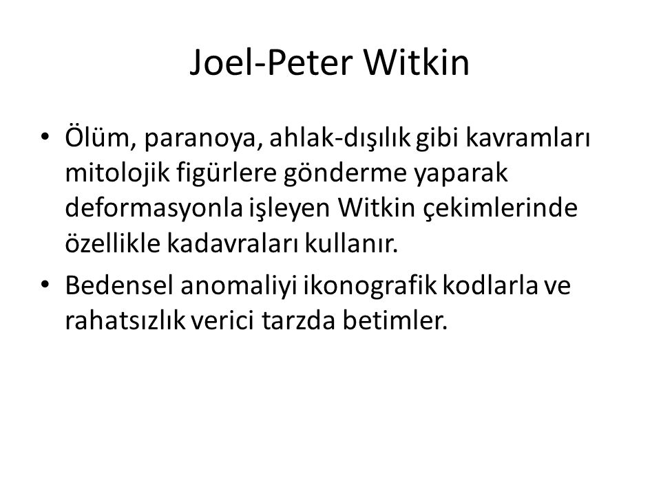 Joel-Peter Witkin Ölüm, paranoya, ahlak-dışılık gibi kavramları mitolojik figürlere gönderme yaparak deformasyonla işleyen Witkin çekimlerinde özellikle kadavraları kullanır.