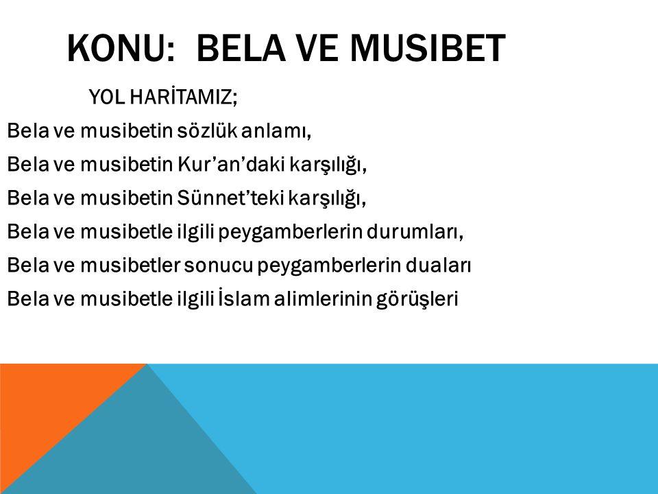 KONU: BELA VE MUSIBET YOL HARİTAMIZ; Bela ve musibetin sözlük anlamı, Bela ve musibetin Kur'an'daki karşılığı, Bela ve musibetin Sünnet'teki karşılığı