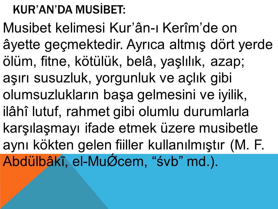 KUR'AN'DA MUSİBET: Musibet kelimesi Kur'ân-ı Kerîm'de on âyette geçmektedir. Ayrıca altmış dört yerde ölüm, fitne, kötülük, belâ, yaşlılık, azap; aşır