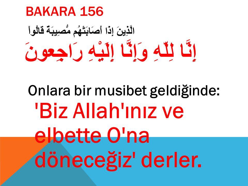 BAKARA 156 الَّذِينَ إِذَا أَصَابَتْهُم مُّصِيبَةٌ قَالُواْ إِنَّا لِلّهِ وَإِنَّا إِلَيْهِ رَاجِعونَ Onlara bir musibet geldiğinde: 'Biz Allah'ınız v