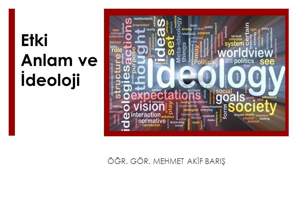 Etki Anlam ve İdeoloji ÖĞR. GÖR. MEHMET AKİF BARIŞ