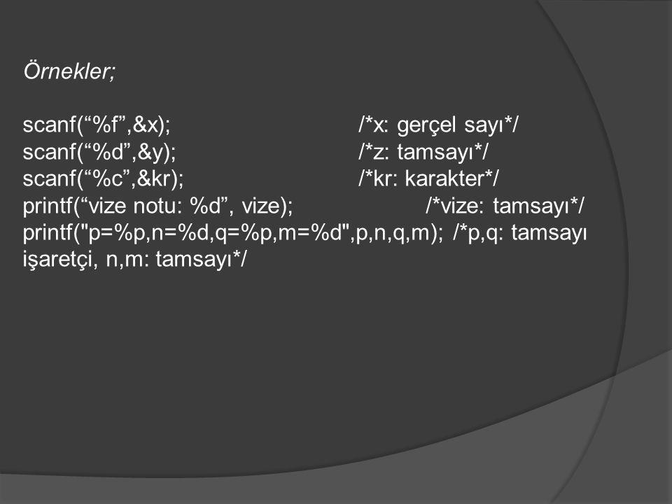 Örnekler; scanf( %f ,&x); /*x: gerçel sayı*/ scanf( %d ,&y); /*z: tamsayı*/ scanf( %c ,&kr); /*kr: karakter*/ printf( vize notu: %d , vize);/*vize: tamsayı*/ printf( p=%p,n=%d,q=%p,m=%d ,p,n,q,m); /*p,q: tamsayı işaretçi, n,m: tamsayı*/
