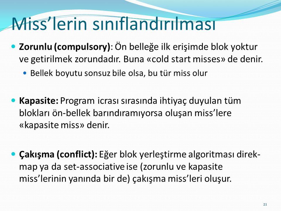 Miss'lerin sınıflandırılması 21 Zorunlu (compulsory): Ön belleğe ilk erişimde blok yoktur ve getirilmek zorundadır. Buna «cold start misses» de denir.