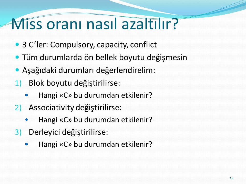 Miss oranı nasıl azaltılır? 3 C'ler: Compulsory, capacity, conflict Tüm durumlarda ön bellek boyutu değişmesin Aşağıdaki durumları değerlendirelim: 1)