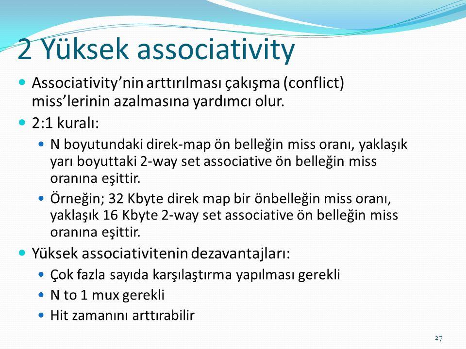 2 Yüksek associativity 27 Associativity'nin arttırılması çakışma (conflict) miss'lerinin azalmasına yardımcı olur. 2:1 kuralı: N boyutundaki direk-map