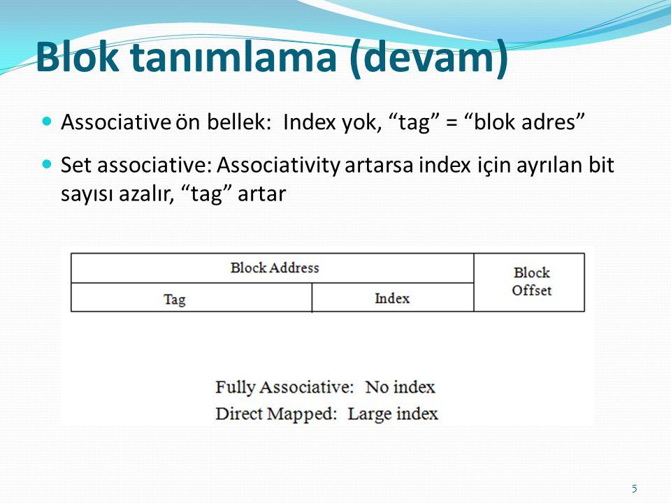 """Blok tanımlama (devam) 5 Associative ön bellek: Index yok, """"tag"""" = """"blok adres"""" Set associative: Associativity artarsa index için ayrılan bit sayısı a"""