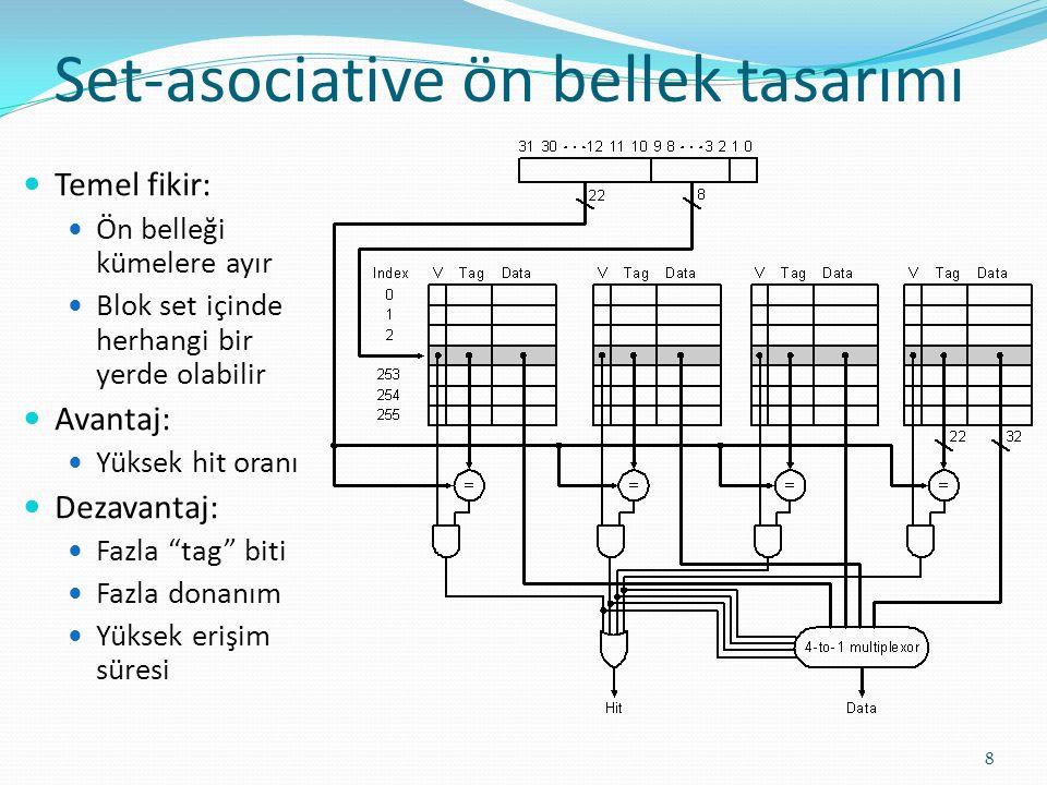 Set-asociative ön bellek tasarımı 8 Temel fikir: Ön belleği kümelere ayır Blok set içinde herhangi bir yerde olabilir Avantaj: Yüksek hit oranı Dezava