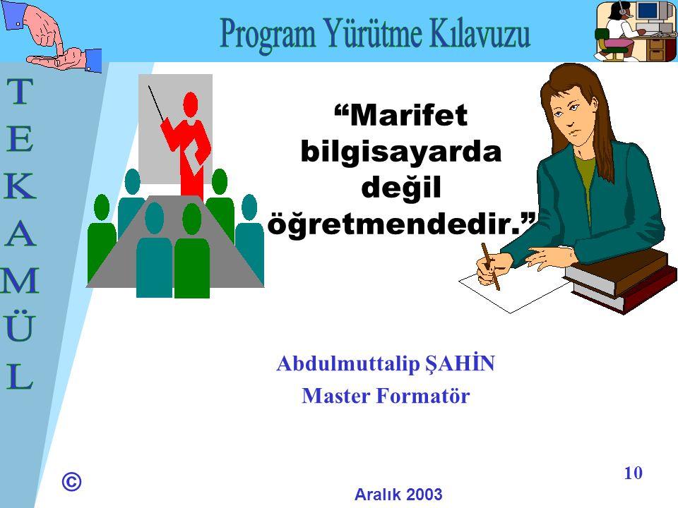 © 10 Marifet bilgisayarda değil öğretmendedir. Abdulmuttalip ŞAHİN Master Formatör Aralık 2003
