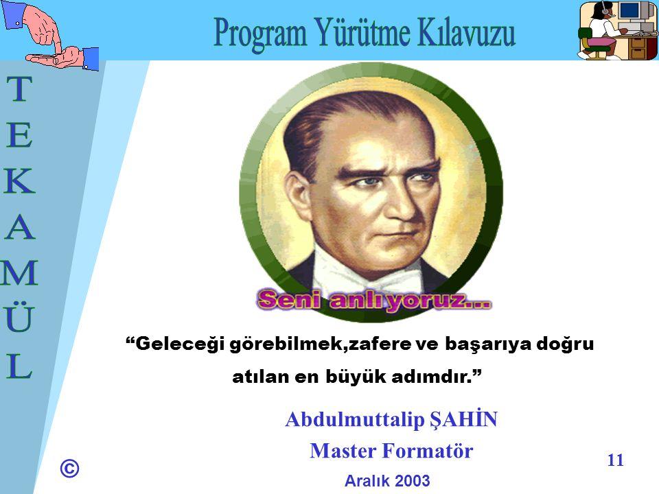 © 11 Abdulmuttalip ŞAHİN Master Formatör Aralık 2003 Geleceği görebilmek,zafere ve başarıya doğru atılan en büyük adımdır.